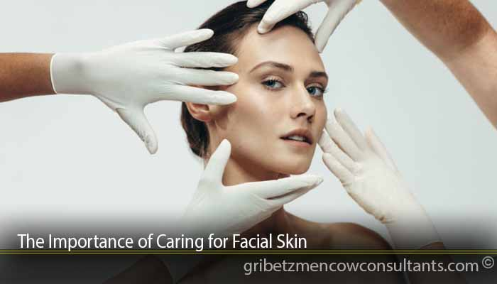 The Importance of Caring for Facial Skin